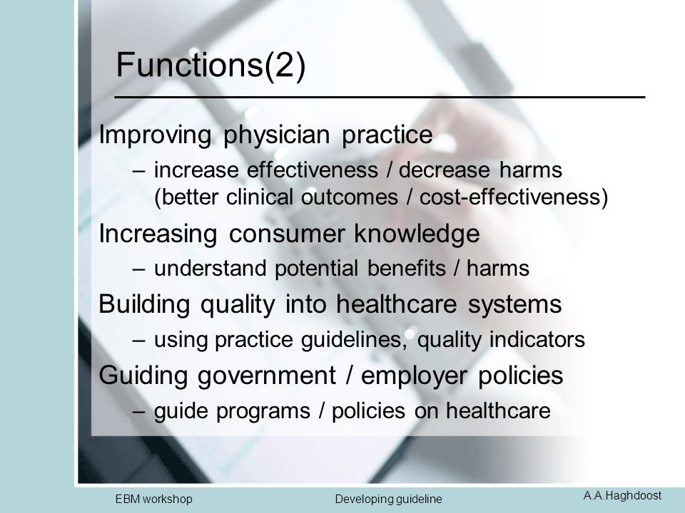 A.A.Haghdoost EBM workshopDeveloping guideline Functions(2) Improving physician practice –increase effectiveness / decrease harms (better clinical out