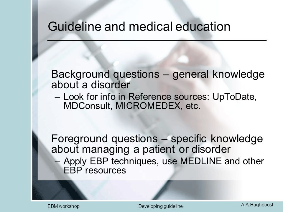 A.A.Haghdoost EBM workshopDeveloping guideline Guideline and medical education Background questions – general knowledge about a disorder –Look for inf