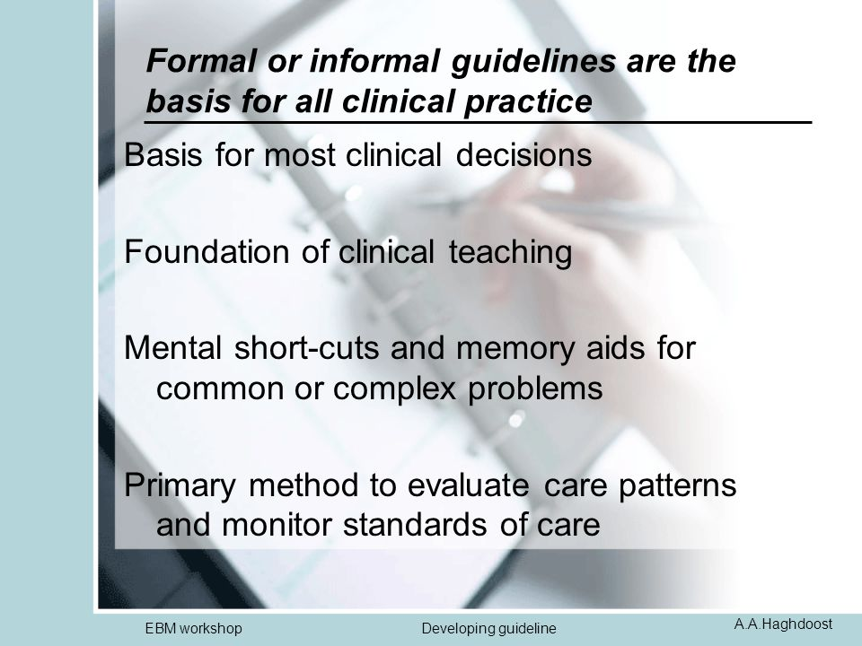 A.A.Haghdoost EBM workshopDeveloping guideline Formal or informal guidelines are the basis for all clinical practice Basis for most clinical decisions