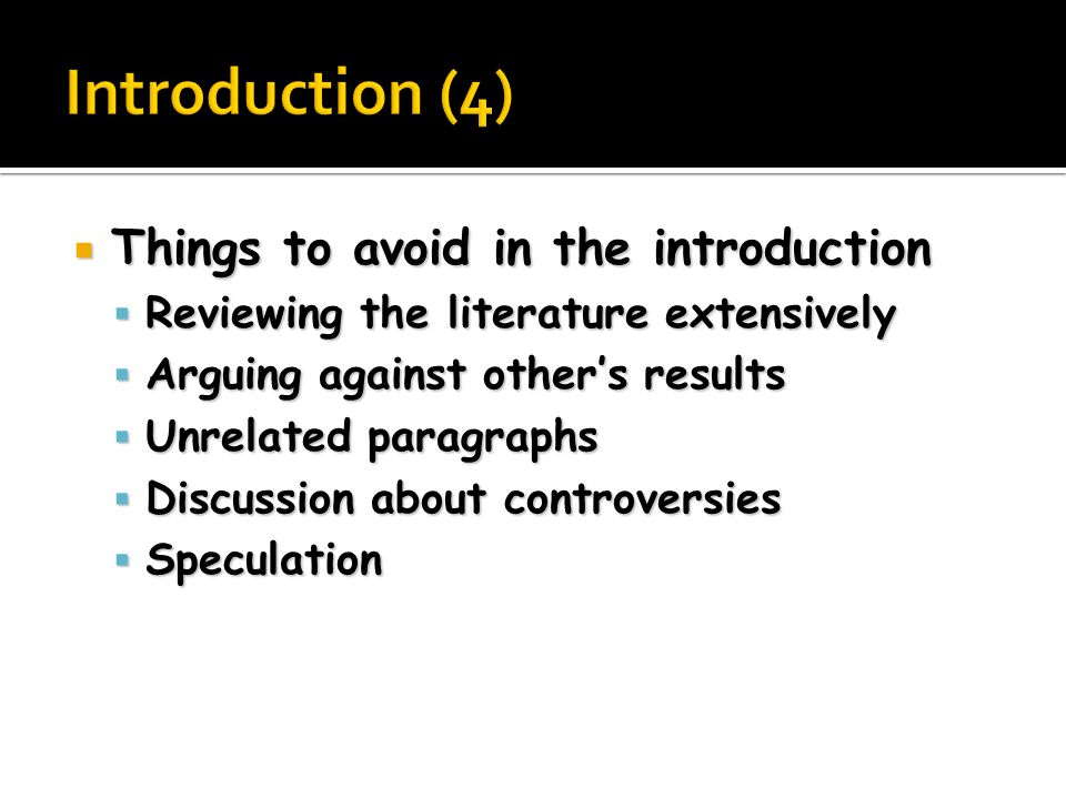  Things to avoid in the introduction  Reviewing the literature extensively  Arguing against other's results  Unrelated paragraphs  Discussion about controversies  Speculation