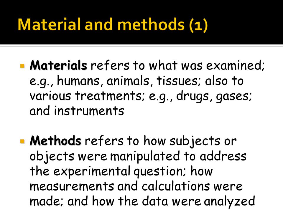 Materials  Materials refers to what was examined; e.g., humans, animals, tissues; also to various treatments; e.g., drugs, gases; and instruments  Methods  Methods refers to how subjects or objects were manipulated to address the experimental question; how measurements and calculations were made; and how the data were analyzed