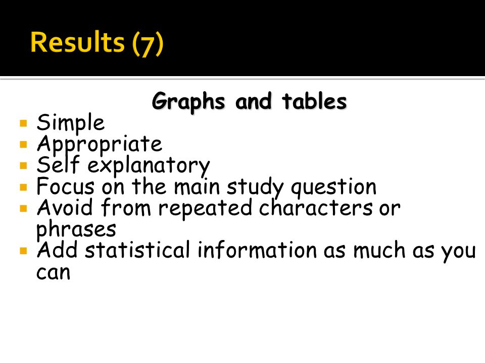 Graphs and tables  Simple  Appropriate  Self explanatory  Focus on the main study question  Avoid from repeated characters or phrases  Add statistical information as much as you can