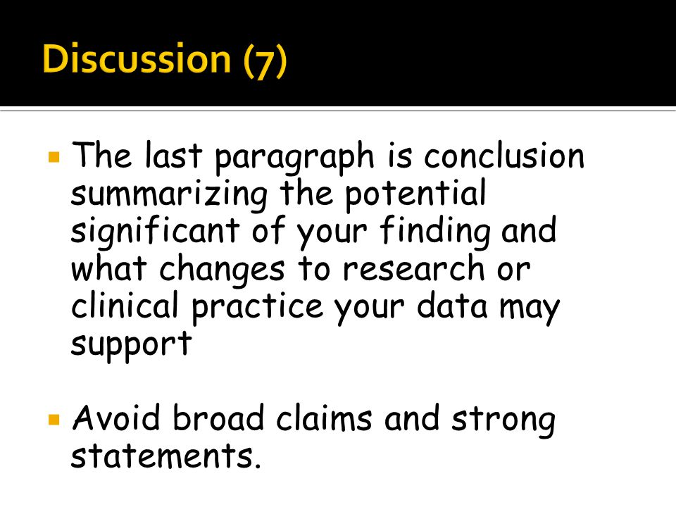  The last paragraph is conclusion summarizing the potential significant of your finding and what changes to research or clinical practice your data may support  Avoid broad claims and strong statements.
