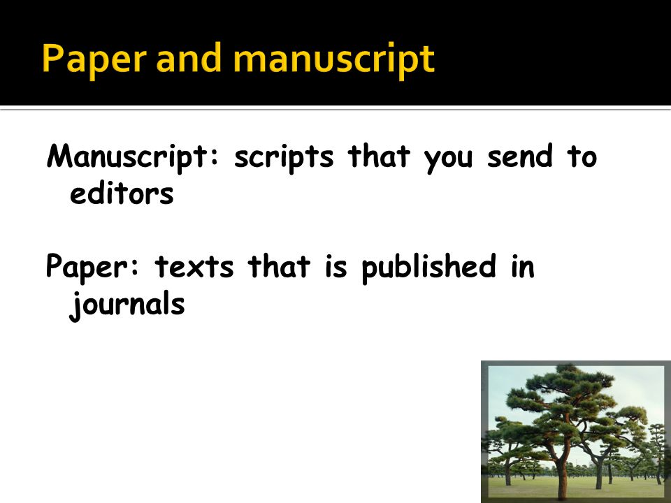 Manuscript: scripts that you send to editors Paper: texts that is published in journals