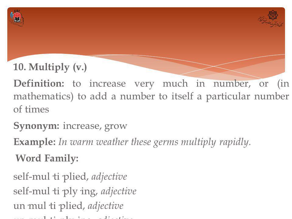 10. Multiply (v.) Definition: to increase very much in number, or (in mathematics) to add a number to itself a particular number of times Synonym: inc
