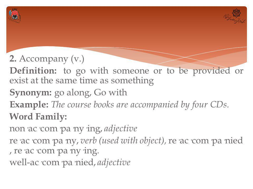 2. Accompany (v.) Definition: to go with someone or to be provided or exist at the same time as something Synonym: go along, Go with Example: The cour