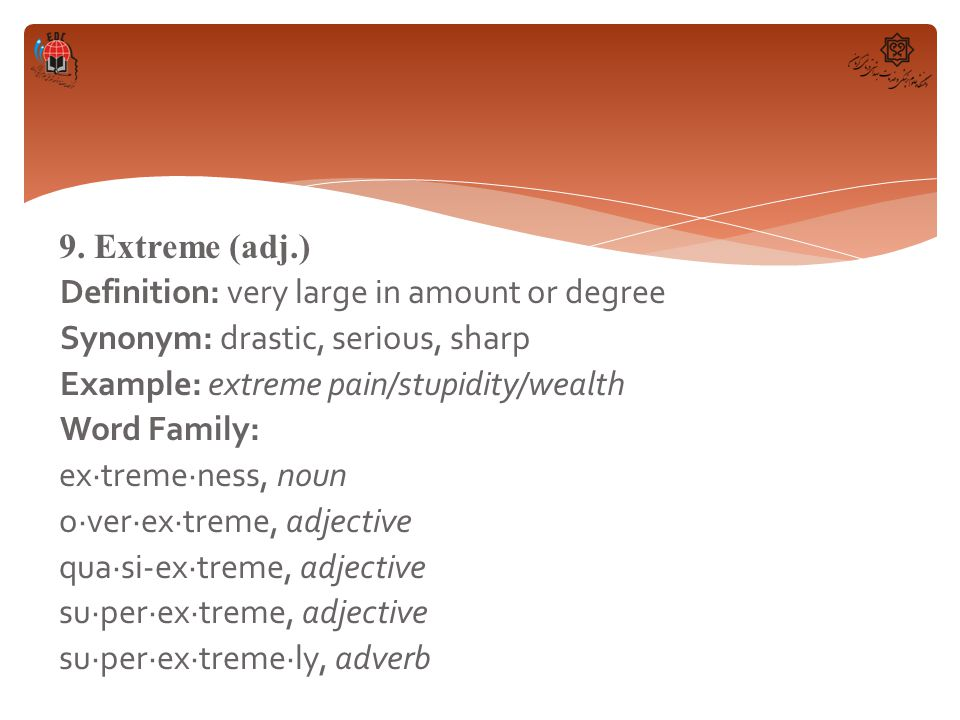 9. Extreme (adj.) Definition: very large in amount or degree Synonym: drastic, serious, sharp Example: extreme pain/stupidity/wealth Word Family: ex·t