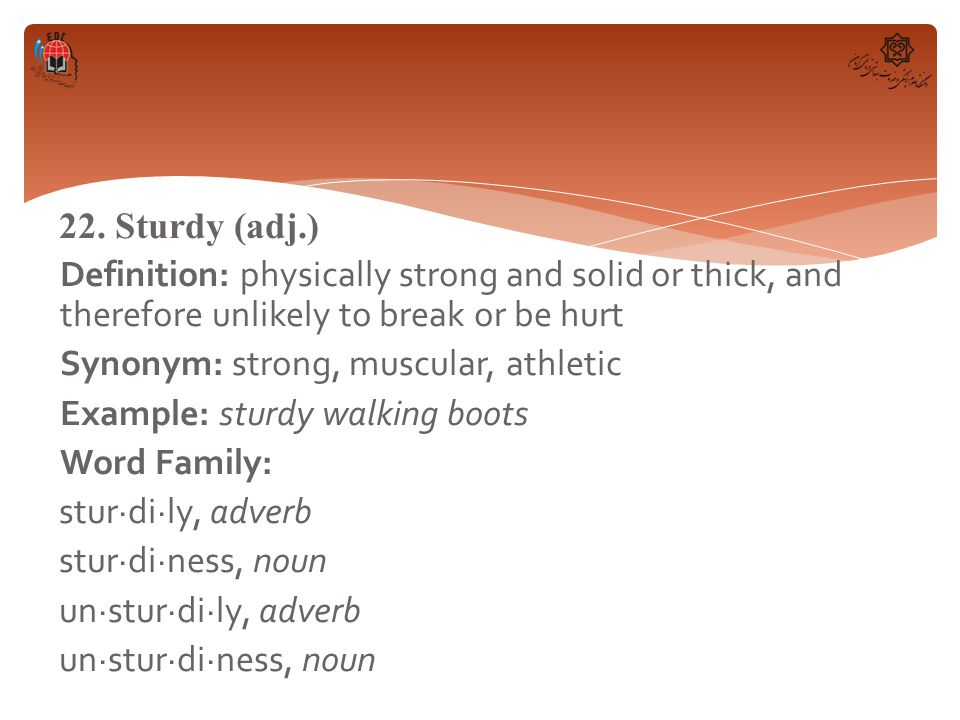 22. Sturdy (adj.) Definition: physically strong and solid or thick, and therefore unlikely to break or be hurt Synonym: strong, muscular, athletic Exa