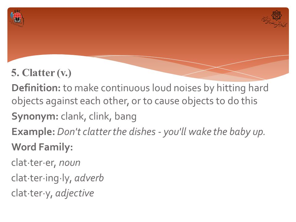 5. Clatter (v.) Definition: to make continuous loud noises by hitting hard objects against each other, or to cause objects to do this Synonym: clank,