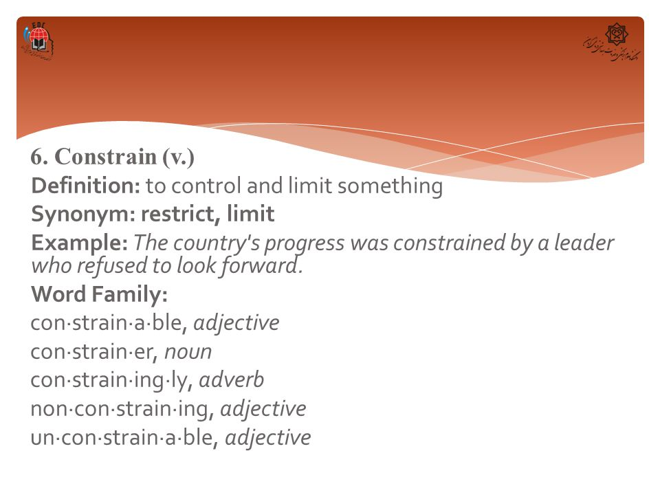 6. Constrain (v.) Definition: to control and limit something Synonym: restrict, limit Example: The country's progress was constrained by a leader who