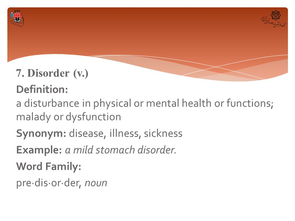 7. Disorder (v.) Definition: a disturbance in physical or mental health or functions; malady or dysfunction Synonym: disease, illness, sickness Exampl