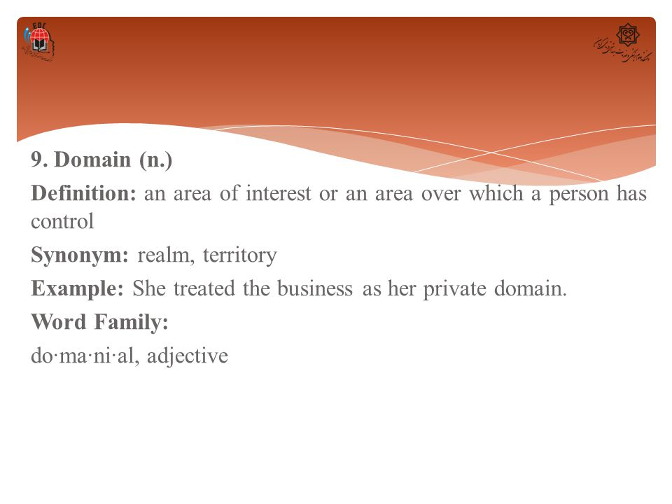 9. Domain (n.) Definition: an area of interest or an area over which a person has control Synonym: realm, territory Example: She treated the business