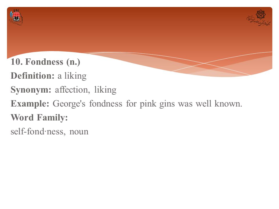 10. Fondness (n.) Definition: a liking Synonym: affection, liking Example: George's fondness for pink gins was well known. Word Family: self-fond·ness