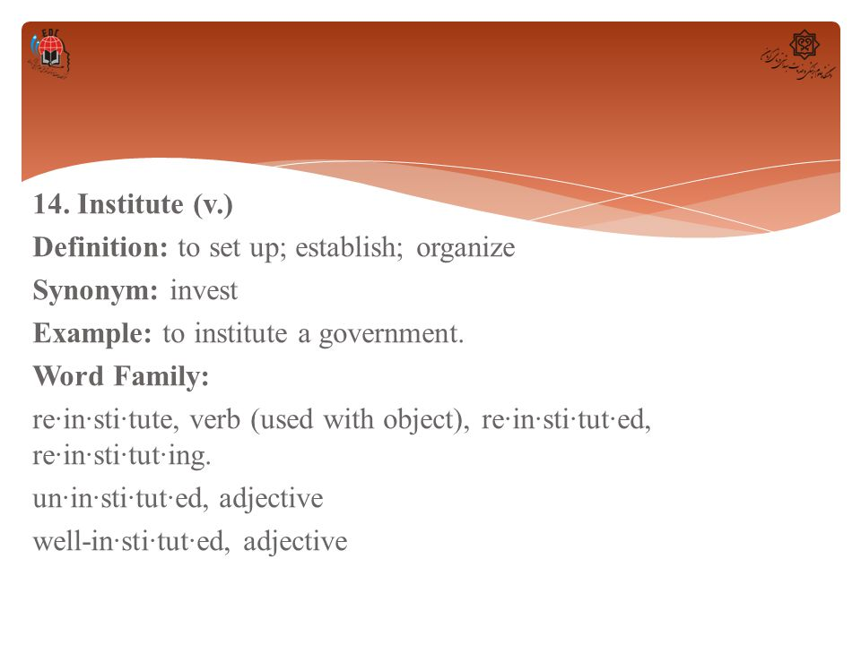 14. Institute (v.) Definition: to set up; establish; organize Synonym: invest Example: to institute a government. Word Family: re·in·sti·tute, verb (u