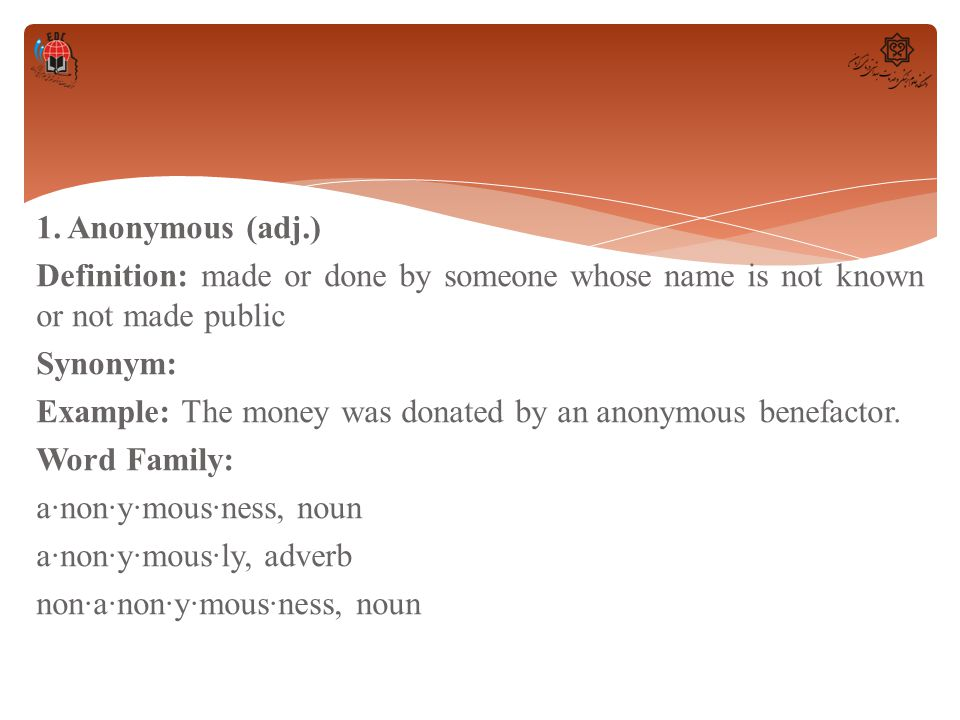 1. Anonymous (adj.) Definition: made or done by someone whose name is not known or not made public Synonym: Example: The money was donated by an anony