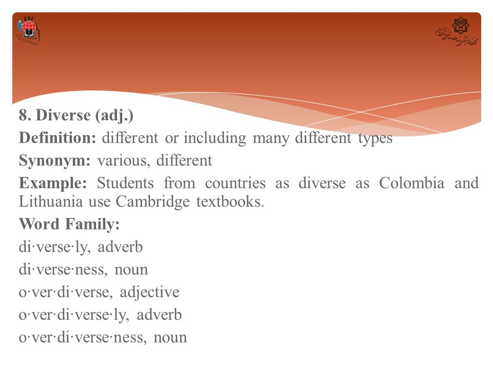 8. Diverse (adj.) Definition: different or including many different types Synonym: various, different Example: Students from countries as diverse as C