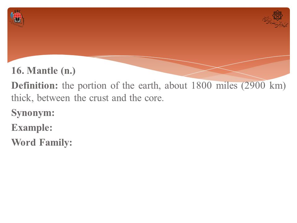 16. Mantle (n.) Definition: the portion of the earth, about 1800 miles (2900 km) thick, between the crust and the core. Synonym: Example: Word Family: