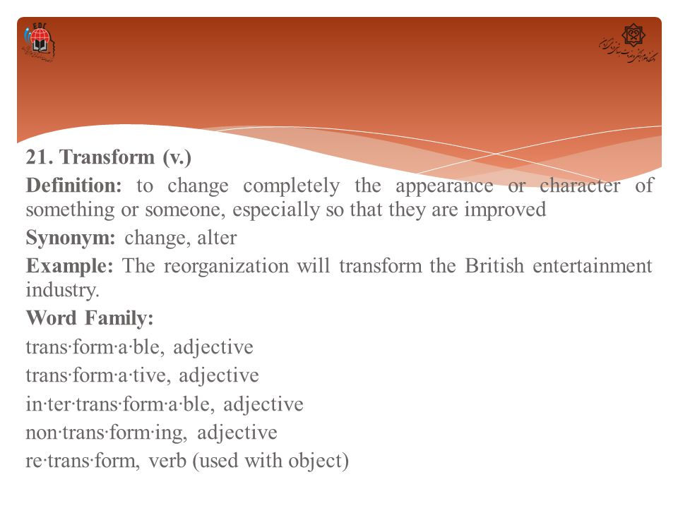 21. Transform (v.) Definition: to change completely the appearance or character of something or someone, especially so that they are improved Synonym: