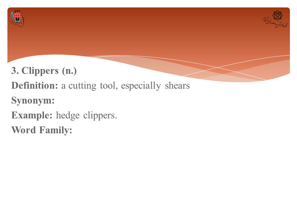 3. Clippers (n.) Definition: a cutting tool, especially shears Synonym: Example: hedge clippers. Word Family: