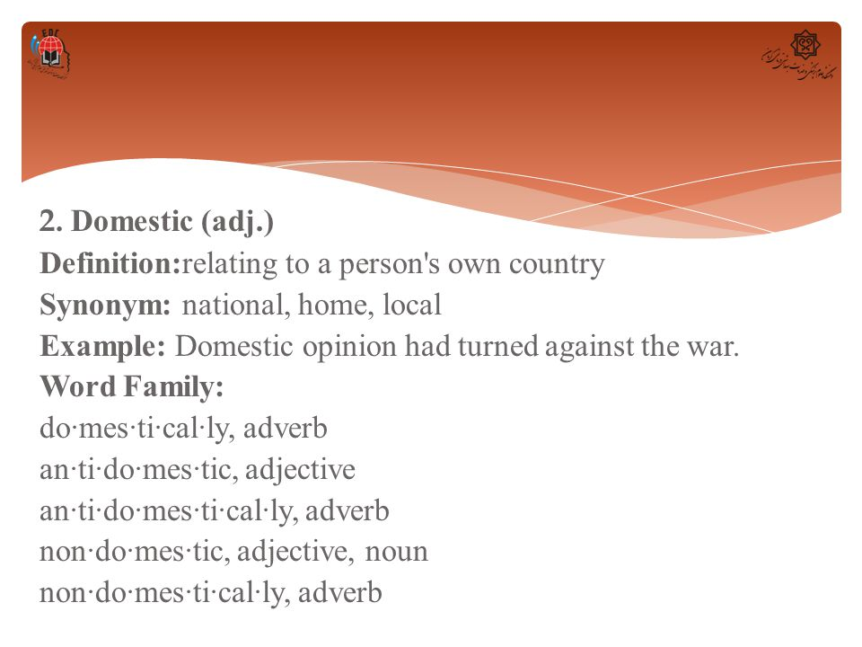 2. Domestic (adj.) Definition:relating to a person's own country Synonym: national, home, local Example: Domestic opinion had turned against the war.