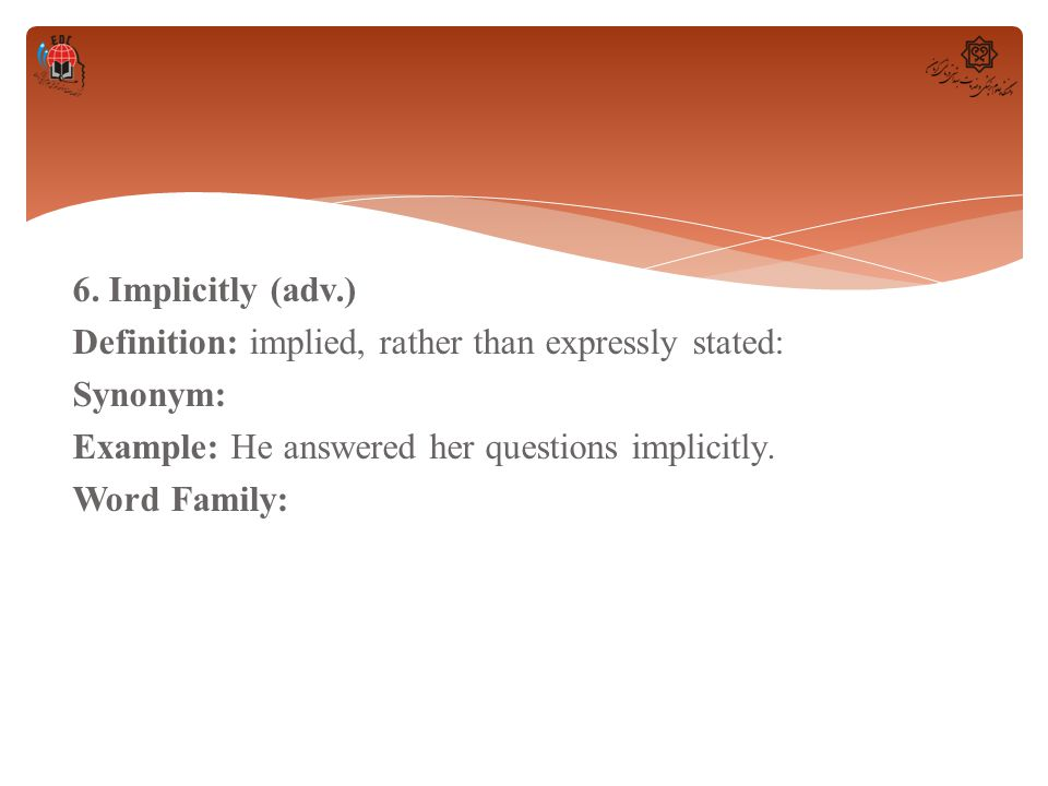 6. Implicitly (adv.) Definition: implied, rather than expressly stated: Synonym: Example: He answered her questions implicitly. Word Family: