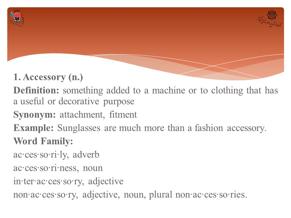 1. Accessory (n.) Definition: something added to a machine or to clothing that has a useful or decorative purpose Synonym: attachment, fitment Example
