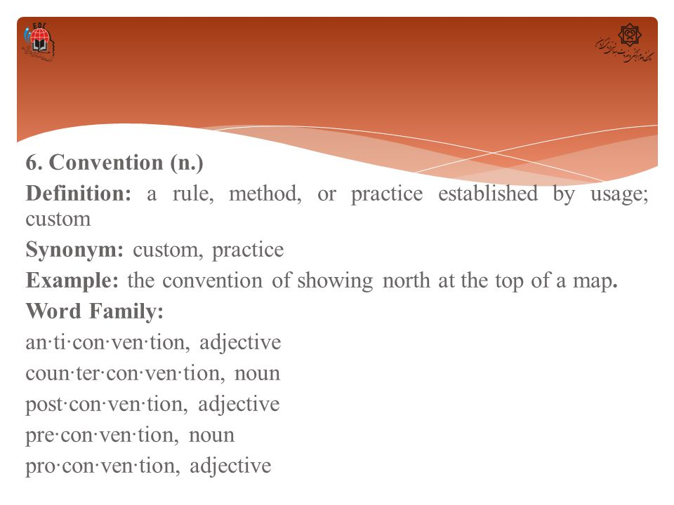 6. Convention (n.) Definition: a rule, method, or practice established by usage; custom Synonym: custom, practice Example: the convention of showing n