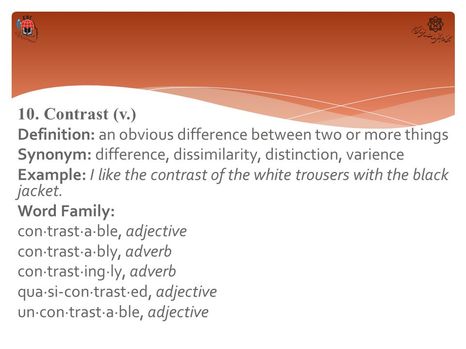 10. Contrast (v.) Definition: an obvious difference between two or more things Synonym: difference, dissimilarity, distinction, varience Example: I li