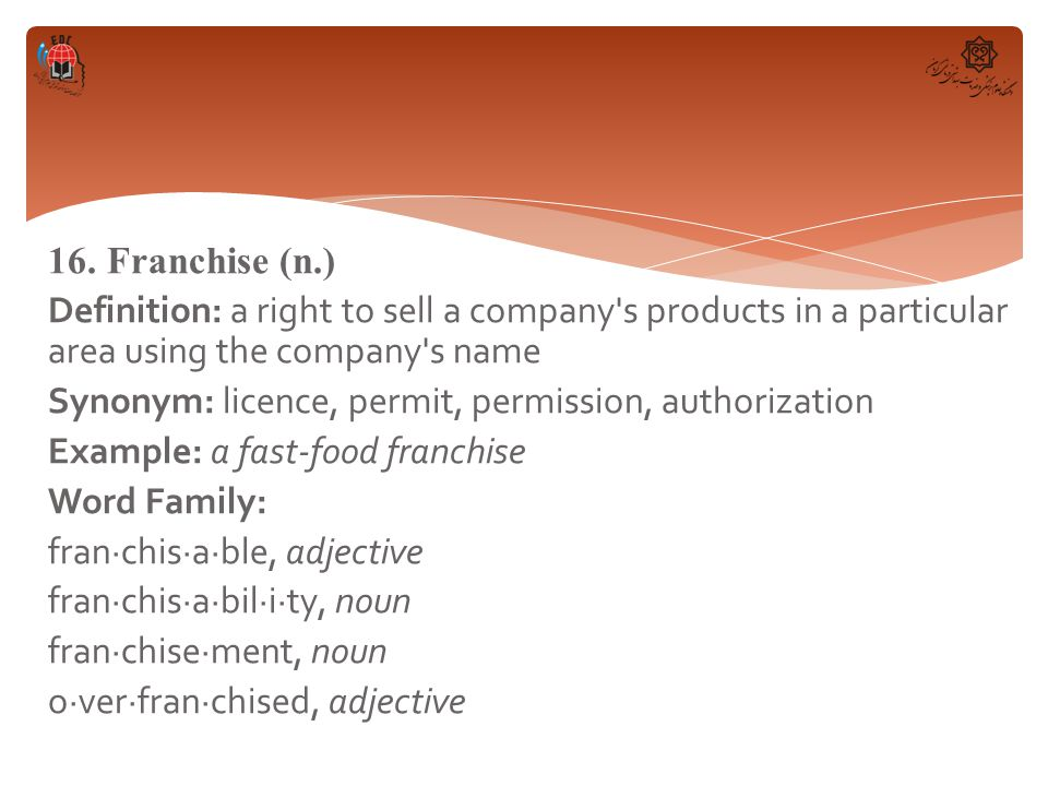 16. Franchise (n.) Definition: a right to sell a company's products in a particular area using the company's name Synonym: licence, permit, permission
