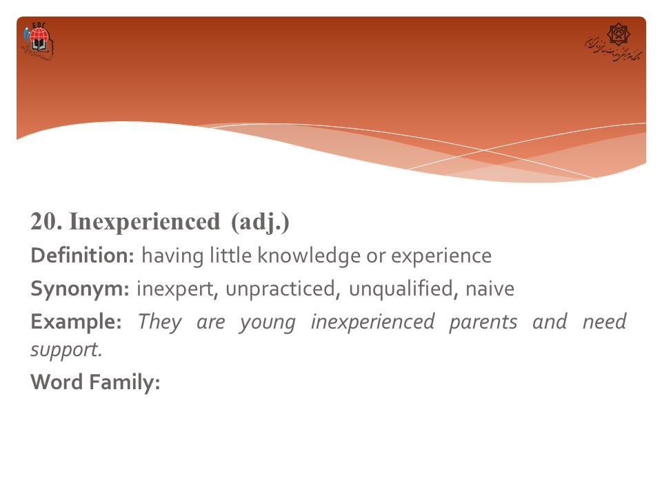 20. Inexperienced (adj.) Definition: having little knowledge or experience Synonym: inexpert, unpracticed, unqualified, naive Example: They are young