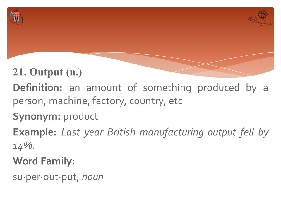 21. Output (n.) Definition: an amount of something produced by a person, machine, factory, country, etc Synonym: product Example: Last year British ma
