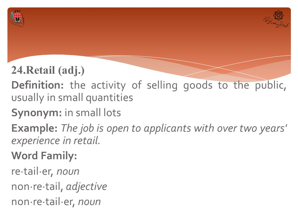 24.Retail (adj.) Definition: the activity of selling goods to the public, usually in small quantities Synonym: in small lots Example: The job is open to applicants with over two years experience in retail.