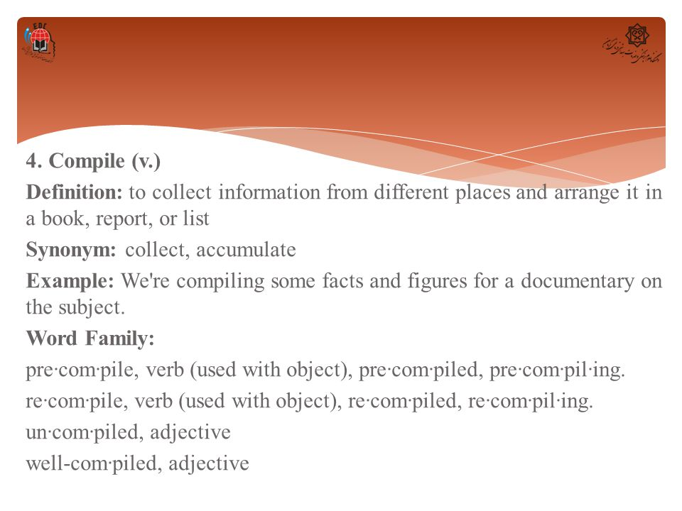 4. Compile (v.) Definition: to collect information from different places and arrange it in a book, report, or list Synonym: collect, accumulate Exampl