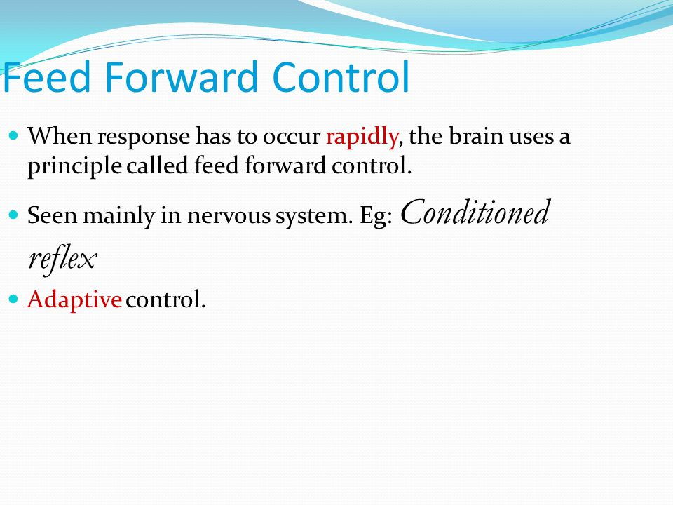 Feed Forward Control When response has to occur rapidly, the brain uses a principle called feed forward control.