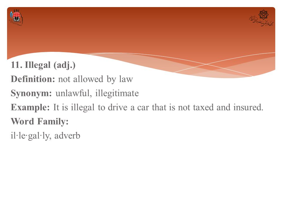 11. Illegal (adj.) Definition: not allowed by law Synonym: unlawful, illegitimate Example: It is illegal to drive a car that is not taxed and insured.