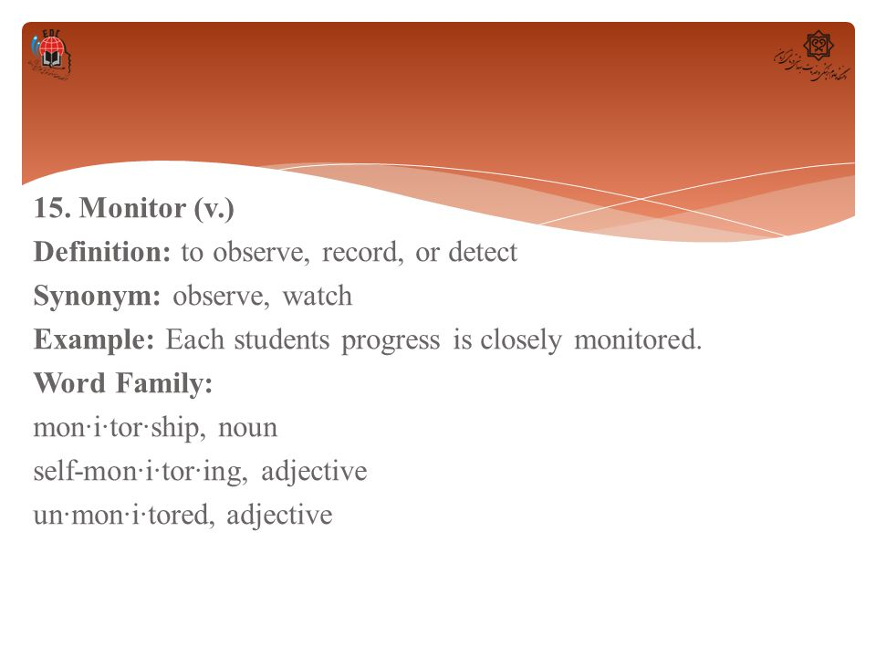 15. Monitor (v.) Definition: to observe, record, or detect Synonym: observe, watch Example: Each students progress is closely monitored. Word Family: