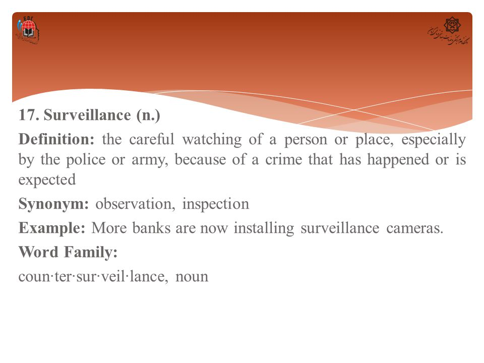 17. Surveillance (n.) Definition: the careful watching of a person or place, especially by the police or army, because of a crime that has happened or