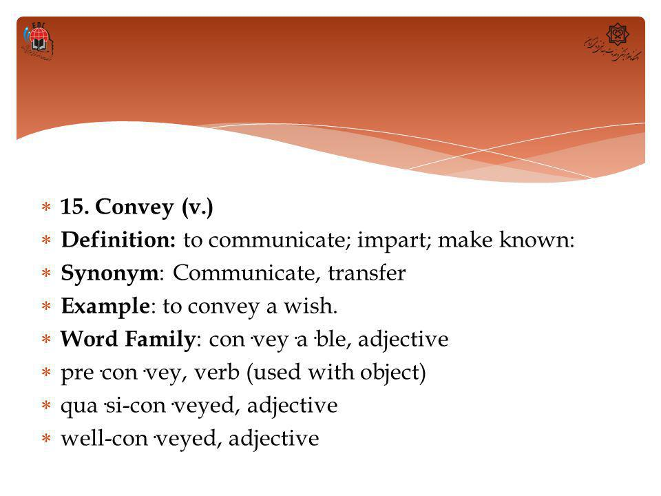  15. Convey (v.)  Definition: to communicate; impart; make known:  Synonym : Communicate, transfer  Example : to convey a wish.  Word Family : co