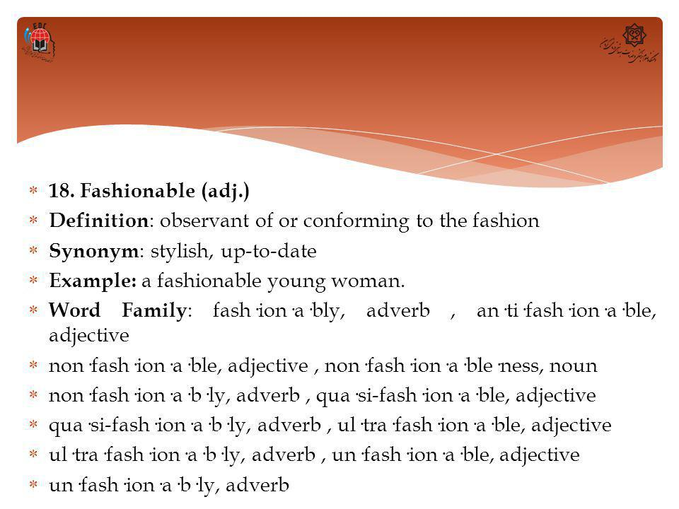  18. Fashionable (adj.)  Definition : observant of or conforming to the fashion  Synonym : stylish, up-to-date  Example: a fashionable young woman