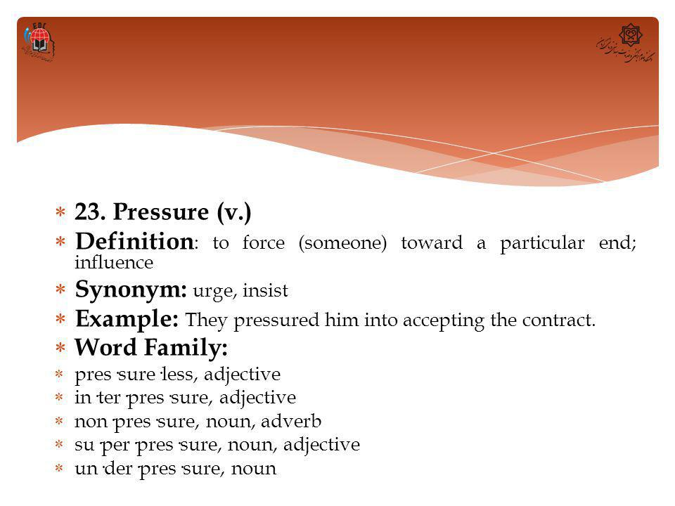  23. Pressure (v.)  Definition : to force (someone) toward a particular end; influence  Synonym: urge, insist  Example: They pressured him into ac