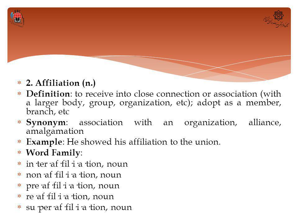  2. Affiliation (n.)  Definition : to receive into close connection or association (with a larger body, group, organization, etc); adopt as a member