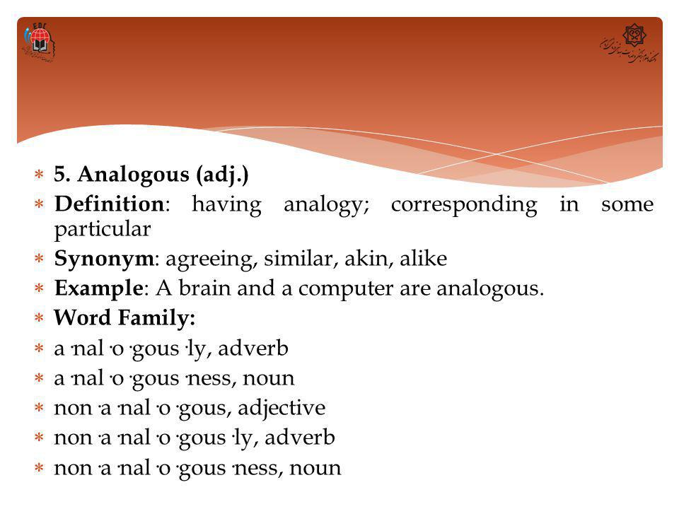  5. Analogous (adj.)  Definition : having analogy; corresponding in some particular  Synonym : agreeing, similar, akin, alike  Example : A brain a