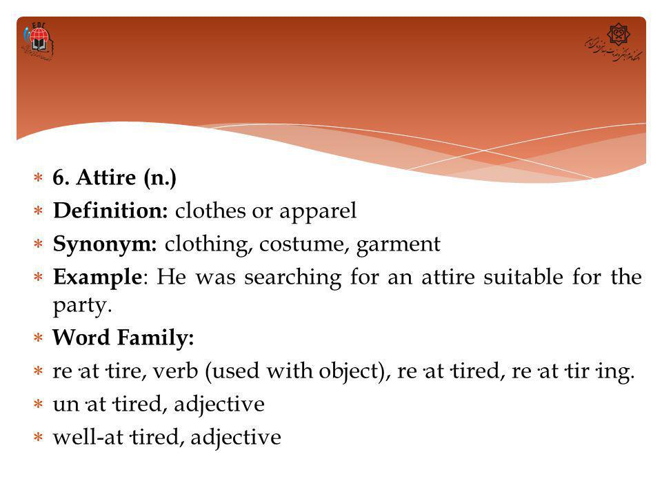  6. Attire (n.)  Definition: clothes or apparel  Synonym: clothing, costume, garment  Example : He was searching for an attire suitable for the pa