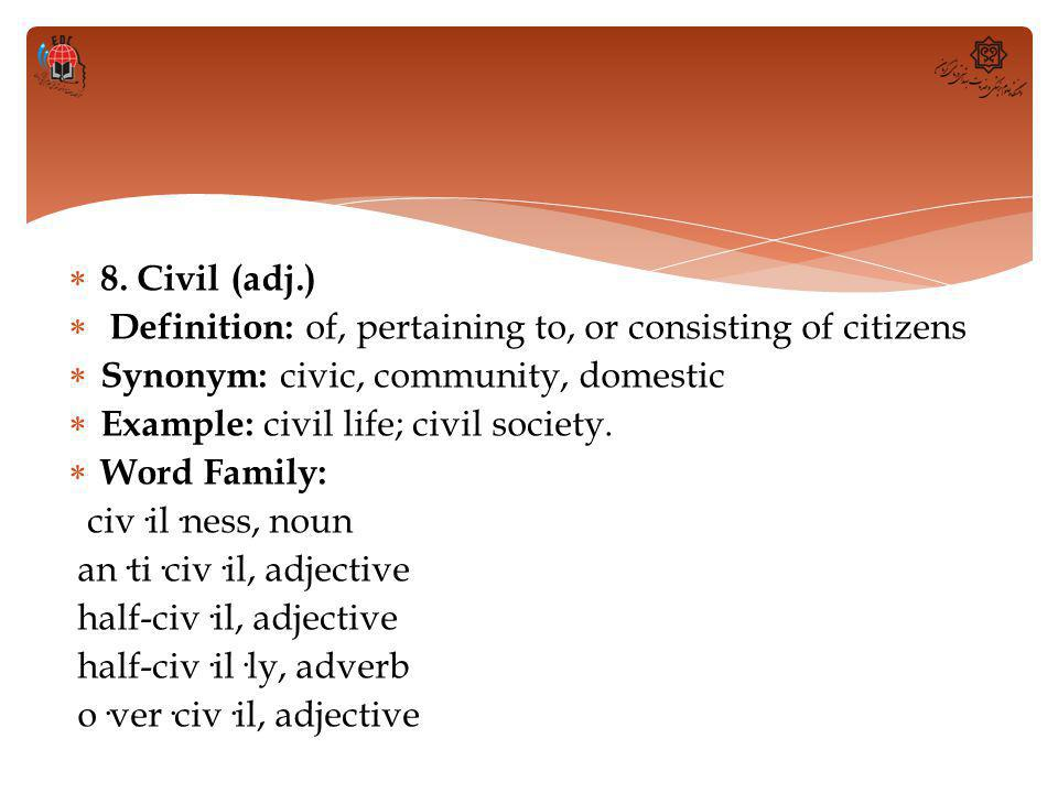  8. Civil (adj.)  Definition: of, pertaining to, or consisting of citizens  Synonym: civic, community, domestic  Example: civil life; civil societ
