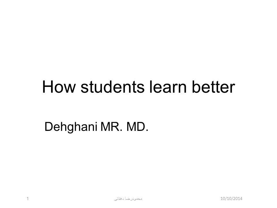 10/10/2014 محمودرضا دهقانی 1 How students learn better Dehghani MR. MD.