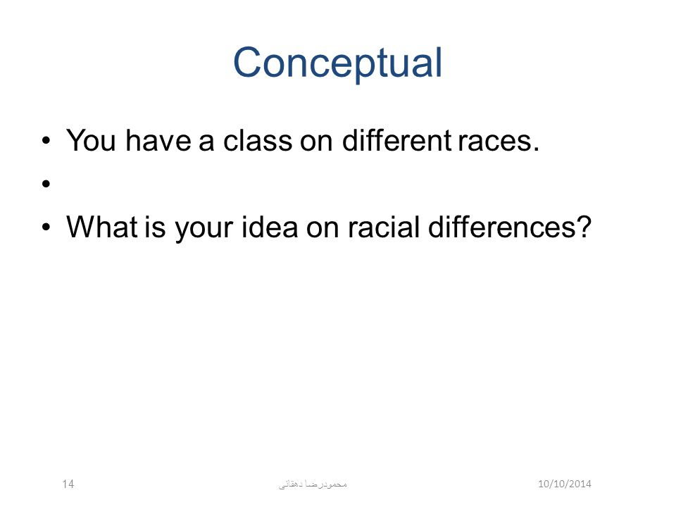 10/10/2014 محمودرضا دهقانی 14 Conceptual You have a class on different races. What is your idea on racial differences?