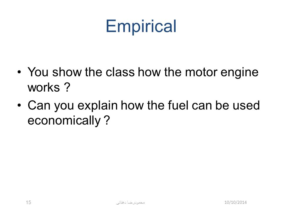 10/10/2014 محمودرضا دهقانی 15 Empirical You show the class how the motor engine works ? Can you explain how the fuel can be used economically ?