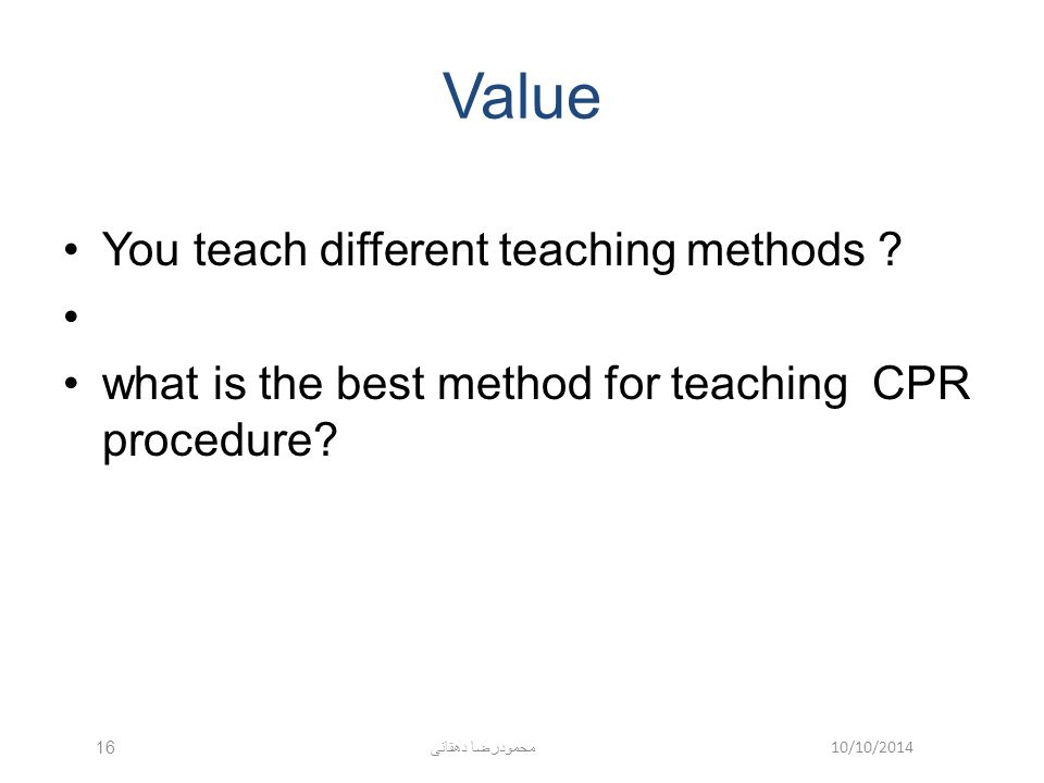 10/10/2014 محمودرضا دهقانی 16 Value You teach different teaching methods ? what is the best method for teaching CPR procedure?