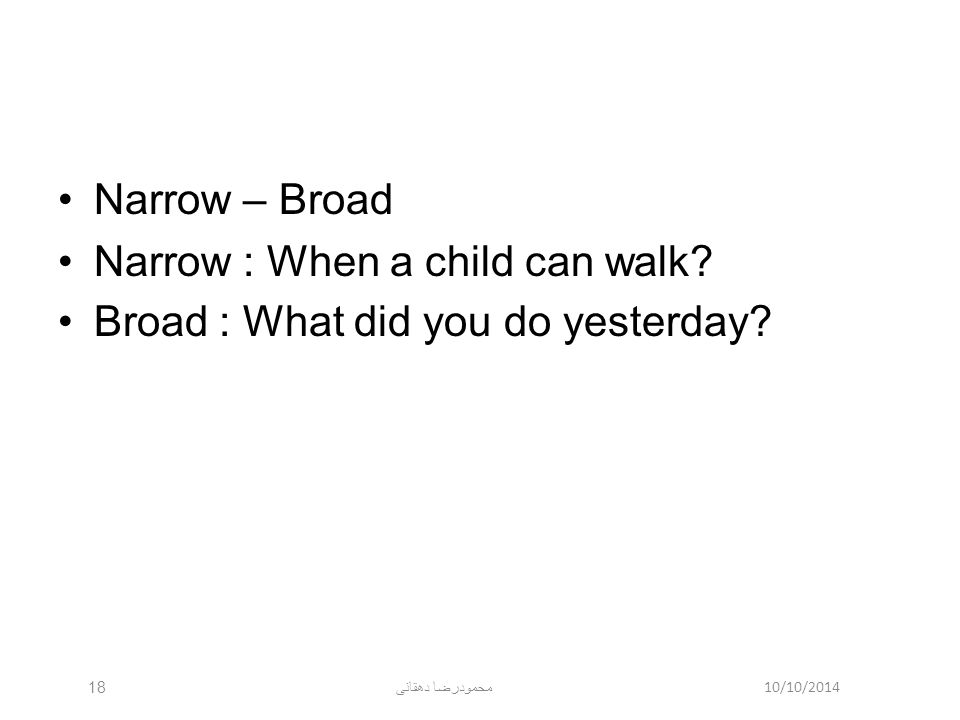 10/10/2014 محمودرضا دهقانی 18 Narrow – Broad Narrow : When a child can walk? Broad : What did you do yesterday?