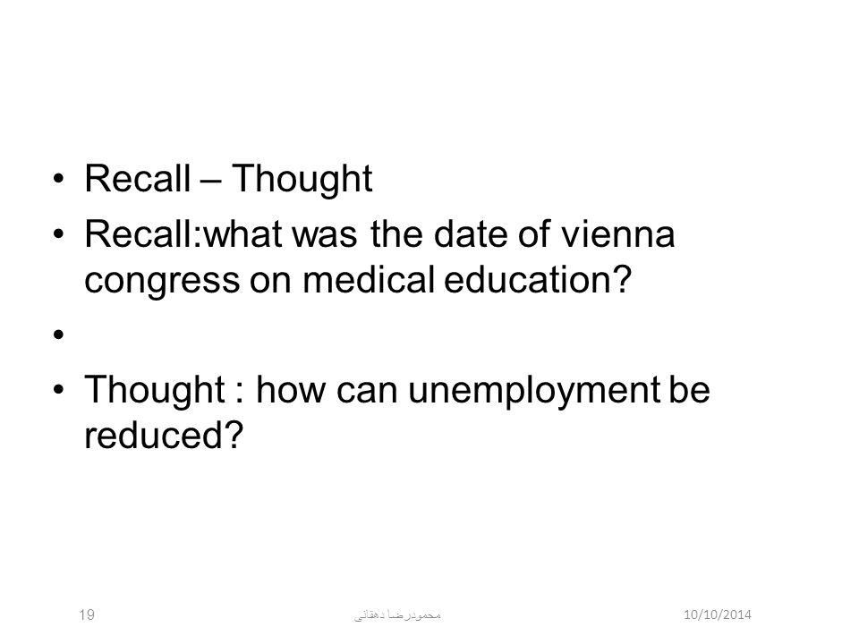 10/10/2014 محمودرضا دهقانی 19 Recall – Thought Recall:what was the date of vienna congress on medical education? Thought : how can unemployment be red